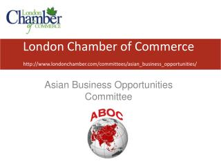 London Chamber of Commerce http://www.londonchamber.com/committees/asian_business_opportunities/