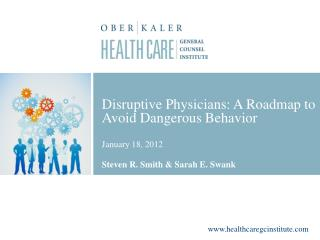 Disruptive Physicians: A Roadmap to Avoid Dangerous Behavior January 18, 2012 Steven R. Smith & Sarah E. Swank