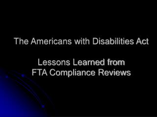 The Americans with Disabilities Act Lessons Learned from  FTA Compliance Reviews