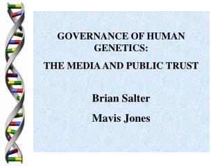 GOVERNANCE OF HUMAN GENETICS: THE MEDIA AND PUBLIC TRUST Brian Salter Mavis Jones
