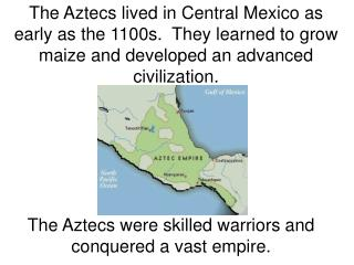 The Aztecs lived in Central Mexico as early as the 1100s.  They learned to grow maize and developed an advanced civiliza