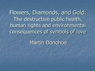 Flowers, Diamonds, and Gold:  The destructive public health, human rights and environmental consequences of symbols of l