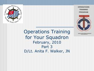 Operations Training for Your Squadron February, 2010 Part 3 D/Lt. Anita F. Walker, JN