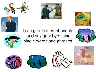 I can greet different people  and say goodbye using  single words and phrases