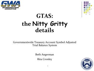 GTAS: the  Nitty Gritty  details Governmentwide Treasury Account Symbol Adjusted Trial Balance System Beth Angerman Rita
