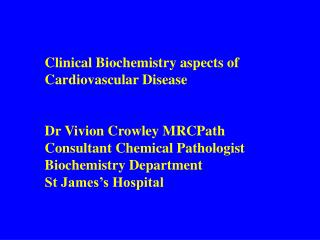Clinical Biochemistry aspects of  Cardiovascular Disease Dr Vivion Crowley MRCPath Consultant Chemical Pathologist Bioch