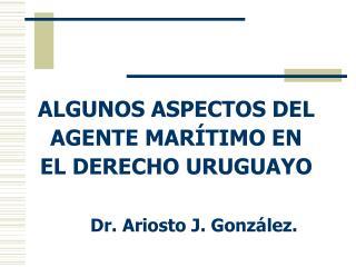 ALGUNOS ASPECTOS DEL AGENTE MARÍTIMO EN EL DERECHO URUGUAYO Dr. Ariosto J. González.