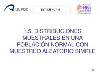 1.5. DISTRIBUCIONES MUESTRALES EN UNA POBLACIÓN NORMAL CON MUESTREO ALEATORIO SIMPLE