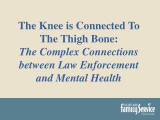 The Knee is Connected To The Thigh Bone: The Complex  Connections between Law Enforcement and Mental  Health