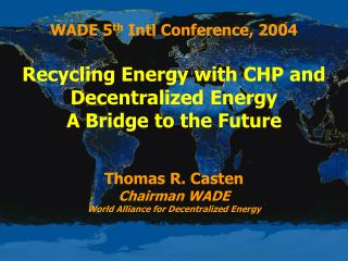 WADE 5 th  Intl Conference, 2004 Recycling Energy with CHP and Decentralized Energy A Bridge to the Future Thomas R. Cas