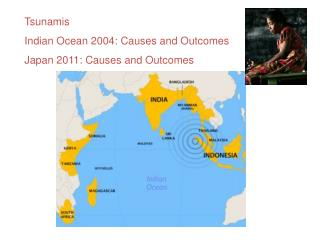 Tsunamis Indian Ocean 2004: Causes and Outcomes Japan 2011: Causes and Outcomes