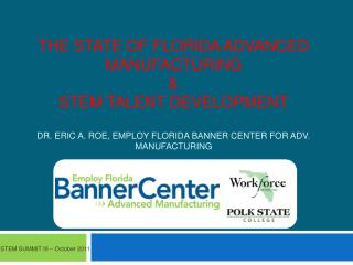The State of Florida Advanced Manufacturing & STEM Talent Development Dr. Eric A. Roe, Employ Florida Banner Center