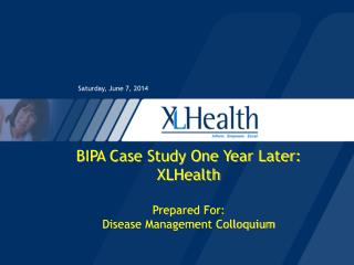 BIPA Case Study One Year Later: XLHealth Prepared For: Disease Management Colloquium