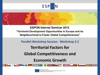 Parallel Workshop Session:  Workshop 2.2 Territorial Factors for  Global Competitiveness and  Economic Growth