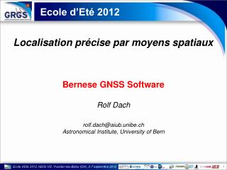 Bernese GNSS Software Rolf  Dach rolf.dach@aiub.unibe.ch Astronomical Institute, University of Bern