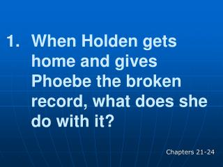 When Holden gets home and gives Phoebe the broken record, what does she do with it?