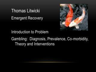 Thomas  Litwicki Emergent Recovery Introduction to Problem  Gambling:  Diagnosis, Prevalence, Co-morbidity, Theory and I