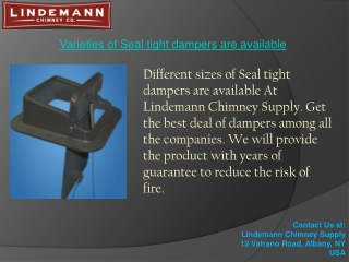 Varieties of Seal tight dampers are available