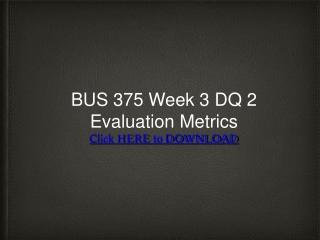 BUS 375 Week 3 DQ 2 Evaluation Metrics