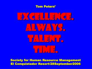 Tom Peters' EXCELLENCE. ALWAYS. Talent. Time. Society for Human Resource Management El Conquistador Resort/28September20