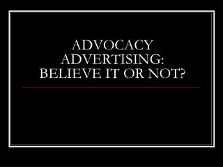 ADVOCACY ADVERTISING:  BELIEVE IT OR NOT?