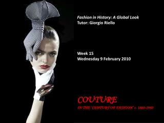 Fashion in History: A Global Look Tutor: Giorgio Riello Week 15 Wednesday 9 February 2010 COUTURE  IN THE 'CENTURY OF