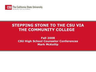 STEPPING STONE TO THE CSU VIA THE COMMUNITY COLLEGE    Fall 2008 CSU High School Counselor Conferences Mark McKellip