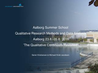 Aalborg Summer School Qualitative Research Methods and Data Analysis  Aalborg 23.8.-26.8. 2011 'The Qualitative Contin