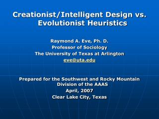 Creationist/Intelligent Design vs. Evolutionist Heuristics Raymond A. Eve, Ph. D. Professor of Sociology The University