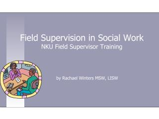 Field Supervision in Social Work NKU Field Supervisor Training