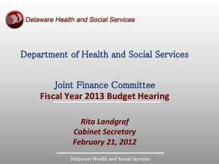 Department of Health and Social Services Joint Finance Committee Fiscal Year 2013 Budget Hearing Rita Landgraf Cabinet S