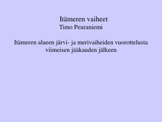 Itämeren vaiheet Timo Peuraniemi Itämeren alueen järvi- ja merivaiheiden vuorottelusta viimeisen jääkauden jälkeen