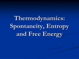 Thermodynamics: Spontaneity, Entropy and Free Energy