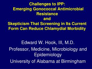 Edward W. Hook, III, M.D. Professor, Medicine, Microbiology and Epidemiology University of Alabama at Birmingham