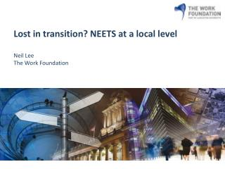Lost in transition? NEETS at a local level Neil Lee The Work Foundation