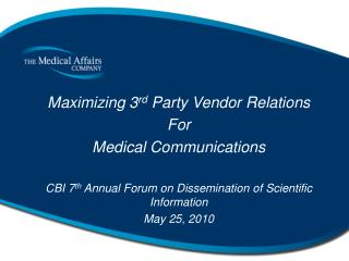 Maximizing 3 rd Party Vendor Relations For Medical Communications CBI 7 th Annual Forum on Dissemination of Scientific