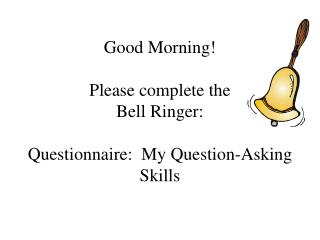 Good Morning! Please complete the  Bell Ringer: Questionnaire:  My Question-Asking Skills