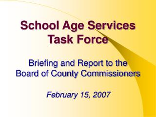 School Age Services Task Force Briefing and Report to the  Board of County Commissioners February 15, 2007