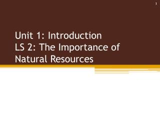 Unit 1: Introduction  LS 2: The Importance of Natural Resources