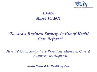 "HFMA March 10, 2011 ""Toward a Business Strategy in Era of Health Care Reform"" Howard Gold, Senior Vice President, Ma"