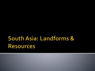 South Asia: Landforms & Resources