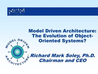 Model Driven Architecture: The Evolution of Object-Oriented Systems? Richard Mark Soley, Ph.D. Chairman and CEO