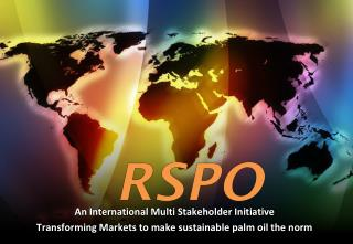 An International Multi Stakeholder Initiative  Transforming Markets to make sustainable palm oil the norm