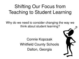 Shifting Our Focus from Teaching to Student Learning Why do we need to consider changing the way we think about student