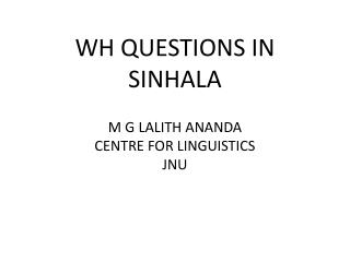 WH QUESTIONS IN SINHALA M G LALITH ANANDA CENTRE FOR LINGUISTICS JNU