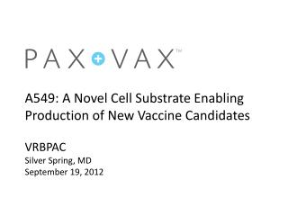 A549 :  A Novel  Cell Substrate Enabling Production of New Vaccine  Candidates VRBPAC Silver Spring, MD September 19, 20