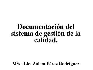 Documentación del sistema de gestión de la calidad. MSc. Lic. Zulem Pérez Rodríguez