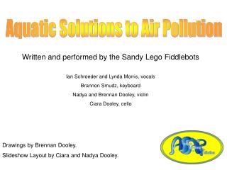 Written and performed by the Sandy Lego Fiddlebots Ian Schroeder and Lynda Morris, vocals  Brannon Smudz, keyboard Nadya