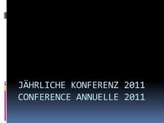 JÄHRLICHE KONFERENZ 2011 CONFERENCE ANNUELLE 2011
