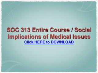 SOC 313 Entire Course / Social Implications of Medical Issue